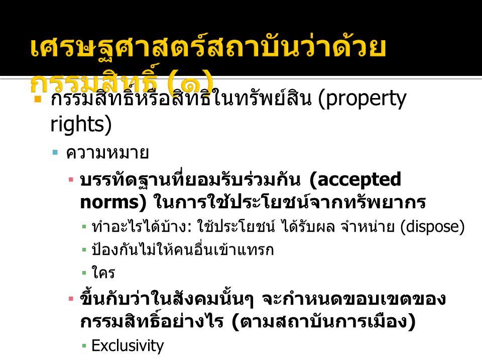  กรรมสิทธิ์หรือสิทธิในทรัพย์สิน (property rights)  ความหมาย ▪ บรรทัดฐานที่ยอมรับร่วมกัน (accepted norms) ในการใช้ประโยชน์จากทรัพยากร ▪ ทำอะไรได้บ้าง : ใช้ประโยชน์ ได้รับผล จำหน่าย (dispose) ▪ ป้องกันไม่ให้คนอื่นเข้าแทรก ▪ ใคร ▪ ขึ้นกับว่าในสังคมนั้นๆ จะกำหนดขอบเขตของ กรรมสิทธิ์อย่างไร ( ตามสถาบันการเมือง ) ▪Exclusivity ▪Rivalry