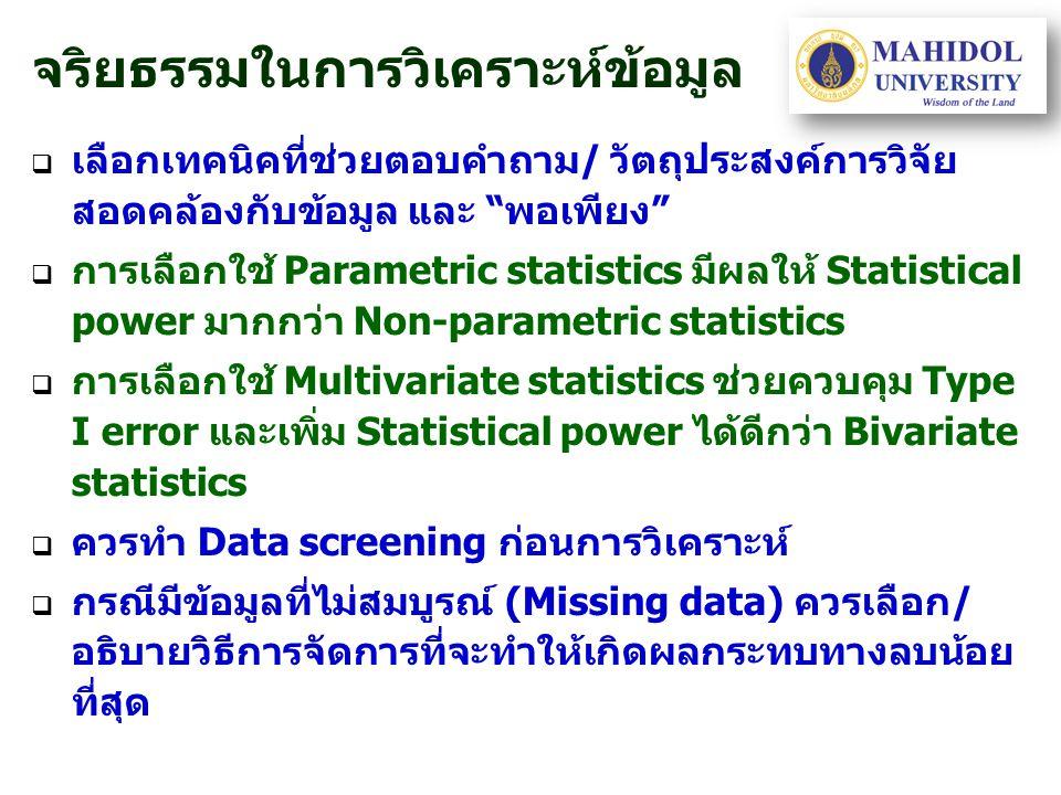 จริยธรรมในการวิเคราะห์ข้อมูล   เลือกเทคนิคที่ช่วยตอบคำถาม/ วัตถุประสงค์การวิจัย สอดคล้องกับข้อมูล และ พอเพียง   การเลือกใช้ Parametric statistics มีผลให้ Statistical power มากกว่า Non-parametric statistics   การเลือกใช้ Multivariate statistics ช่วยควบคุม Type I error และเพิ่ม Statistical power ได้ดีกว่า Bivariate statistics   ควรทำ Data screening ก่อนการวิเคราะห์   กรณีมีข้อมูลที่ไม่สมบูรณ์ (Missing data) ควรเลือก/ อธิบายวิธีการจัดการที่จะทำให้เกิดผลกระทบทางลบน้อย ที่สุด