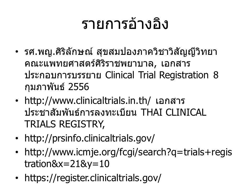 รายการอ้างอิง • รศ. พญ. ศิริลักษณ์ สุขสมปองภาควิชาวิสัญญีวิทยา คณะแพทยศาสตร์ศิริราชพยาบาล, เอกสาร ประกอบการบรรยาย Clinical Trial Registration 8 กุมภาพ