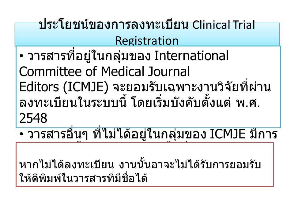 ประโยชน์ของการลงทะเบียน Clinical Trial Registration • วารสารที่อยู่ในกลุ่มของ International Committee of Medical Journal Editors (ICMJE) จะยอมรับเฉพาะ