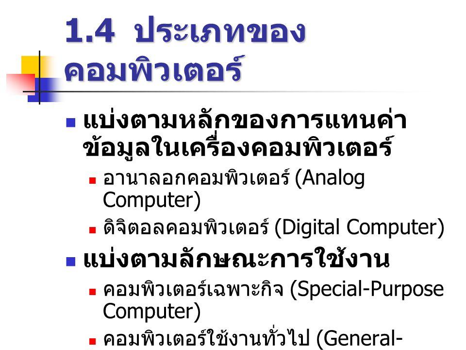 1.4 ประเภทของ คอมพิวเตอร์  แบ่งตามหลักของการแทนค่า ข้อมูลในเครื่องคอมพิวเตอร์  อานาลอกคอมพิวเตอร์ (Analog Computer)  ดิจิตอลคอมพิวเตอร์ (Digital Computer)  แบ่งตามลักษณะการใช้งาน  คอมพิวเตอร์เฉพาะกิจ (Special-Purpose Computer)  คอมพิวเตอร์ใช้งานทั่วไป (General- Purpose Computer)