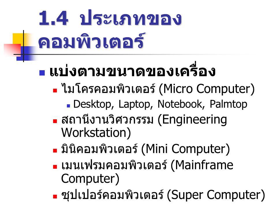 1.4 ประเภทของ คอมพิวเตอร์  แบ่งตามขนาดของเครื่อง  ไมโครคอมพิวเตอร์ (Micro Computer)  Desktop, Laptop, Notebook, Palmtop  สถานีงานวิศวกรรม (Engineering Workstation)  มินิคอมพิวเตอร์ (Mini Computer)  เมนเฟรมคอมพิวเตอร์ (Mainframe Computer)  ซุปเปอร์คอมพิวเตอร์ (Super Computer)