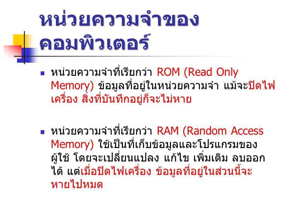 หน่วยความจำของ คอมพิวเตอร์  หน่วยความจำที่เรียกว่า ROM (Read Only Memory) ข้อมูลที่อยู่ในหน่วยความจำ แม้จะปิดไฟ เครื่อง สิ่งที่บันทึกอยู่ก็จะไม่หาย  หน่วยความจำที่เรียกว่า RAM (Random Access Memory) ใช้เป็นที่เก็บข้อมูลและโปรแกรมของ ผู้ใช้ โดยจะเปลี่ยนแปลง แก้ไข เพิ่มเติม ลบออก ได้ แต่เมื่อปิดไฟเครื่อง ข้อมูลที่อยู่ในส่วนนี้จะ หายไปหมด