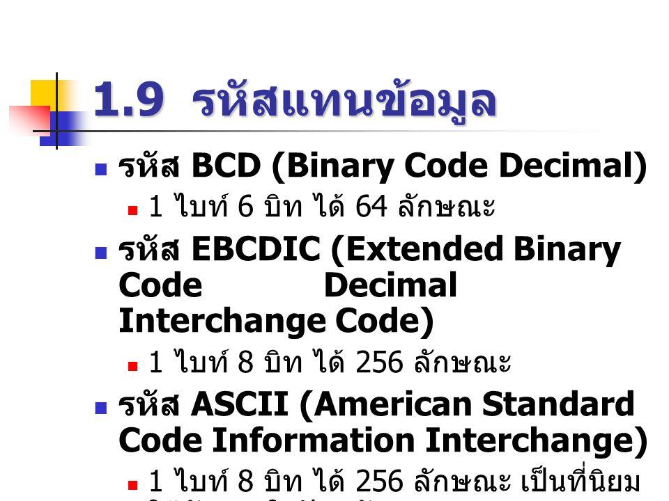 1.9 รหัสแทนข้อมูล  รหัส BCD (Binary Code Decimal)  1 ไบท์ 6 บิท ได้ 64 ลักษณะ  รหัส EBCDIC (Extended Binary Code Decimal Interchange Code)  1 ไบท์ 8 บิท ได้ 256 ลักษณะ  รหัส ASCII (American Standard Code Information Interchange)  1 ไบท์ 8 บิท ได้ 256 ลักษณะ เป็นที่นิยม ใช้กันมากในปัจจุบัน
