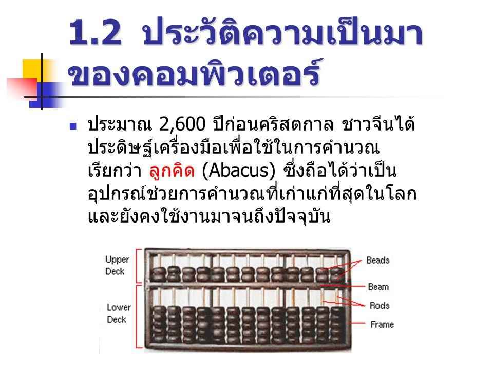 1.2 ประวัติความเป็นมา ของคอมพิวเตอร์  ประมาณ 2,600 ปีก่อนคริสตกาล ชาวจีนได้ ประดิษฐ์เครื่องมือเพื่อใช้ในการคำนวณ เรียกว่า ลูกคิด (Abacus) ซึ่งถือได้ว่าเป็น อุปกรณ์ช่วยการคำนวณที่เก่าแก่ที่สุดในโลก และยังคงใช้งานมาจนถึงปัจจุบัน