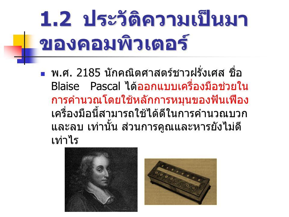 1.2 ประวัติความเป็นมา ของคอมพิวเตอร์ ในปี 2216 นักปรัชญาชาวเยอรมันชื่อ Gottfried Wilhelm Baronvon Leibnitz ได้ปรับปรุงเครื่อง คำนวณของปาสกาล ซึ่งใช้การบวกซ้ำๆ กันแทน การคูณเลข จึงทำให้สามารถทำการคูณและหาร ได้โดยตรง และยังค้นพบเลขฐานสอง (Binary Number)
