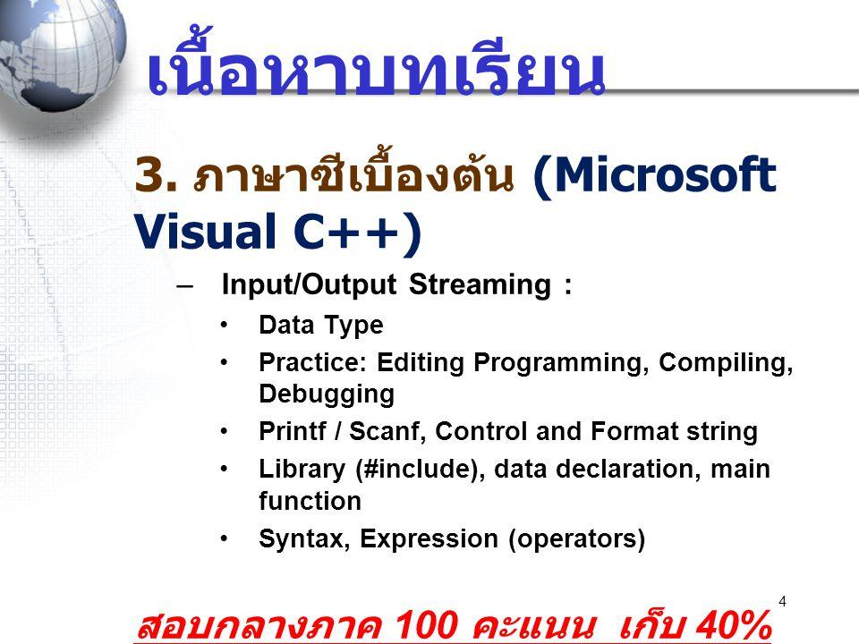 4 เนื้อหาบทเรียน 3. ภาษาซีเบื้องต้น (Microsoft Visual C++) –Input/Output Streaming : •Data Type •Practice: Editing Programming, Compiling, Debugging •
