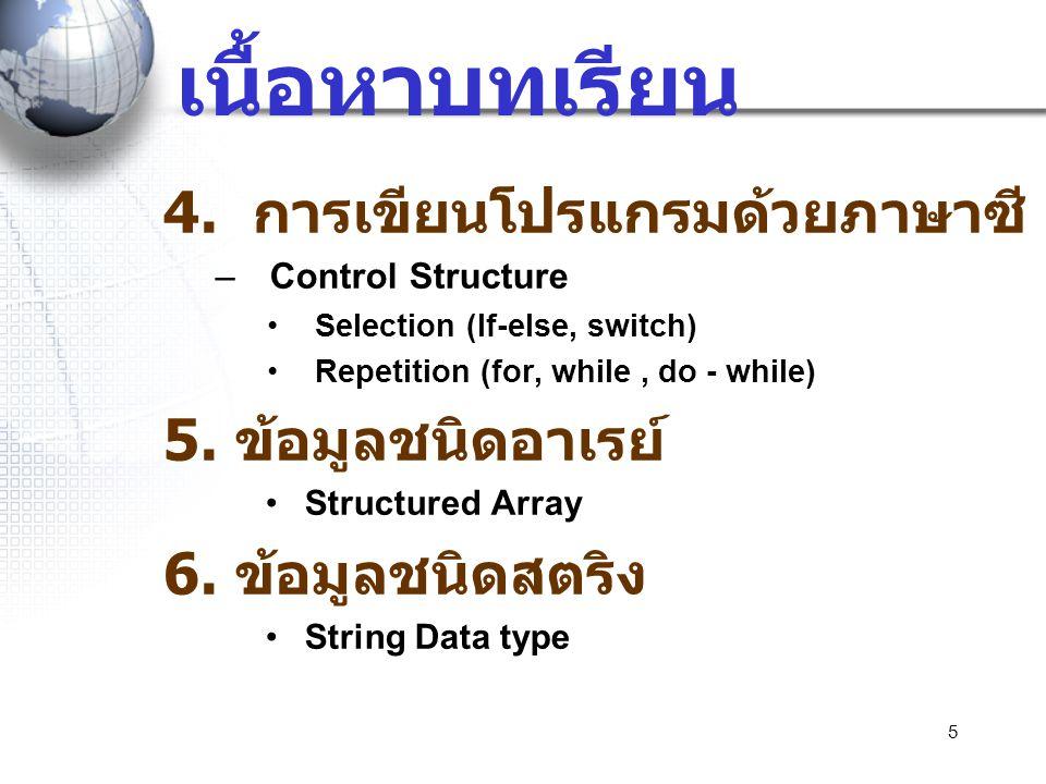 5 เนื้อหาบทเรียน 4. การเขียนโปรแกรมด้วยภาษาซี –Control Structure •Selection (If-else, switch) •Repetition (for, while, do - while) 5. ข้อมูลชนิดอาเรย์