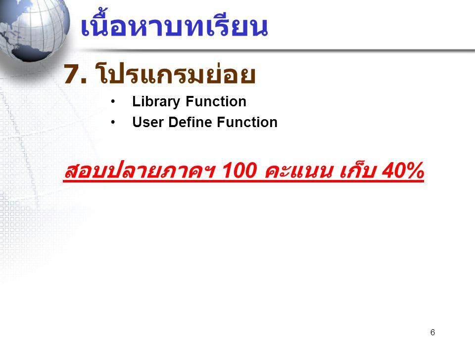 เนื้อหาบทเรียน 7. โปรแกรมย่อย •Library Function •User Define Function สอบปลายภาคฯ 100 คะแนน เก็บ 40% 6