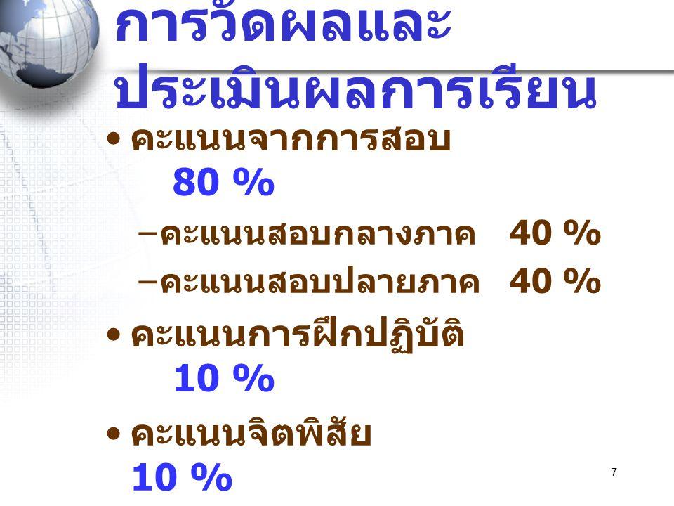 7 การวัดผลและ ประเมินผลการเรียน • คะแนนจากการสอบ 80 % – คะแนนสอบกลางภาค 40 % – คะแนนสอบปลายภาค 40 % • คะแนนการฝึกปฏิบัติ 10 % • คะแนนจิตพิสัย 10 % • ร