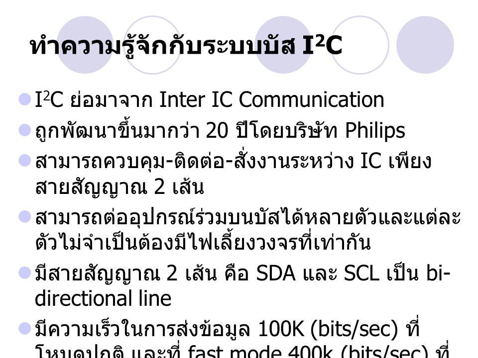 ทำความรู้จักกับระบบบัส I 2 C  I 2 C ย่อมาจาก Inter IC Communication  ถูกพัฒนาขึ้นมากว่า 20 ปีโดยบริษัท Philips  สามารถควบคุม - ติดต่อ - สั่งงานระหว
