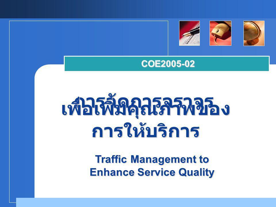 Company LOGO การจัดการจราจร COE2005-02 เพื่อเพิ่มคุณภาพของ การให้บริการ Traffic Management to Enhance Service Quality