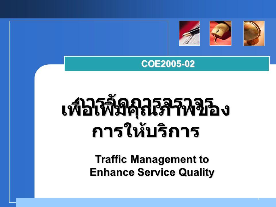 Company LOGO 1 การจัดการจราจร COE2005-02 เพื่อเพิ่มคุณภาพของ การให้บริการ Traffic Management to Enhance Service Quality