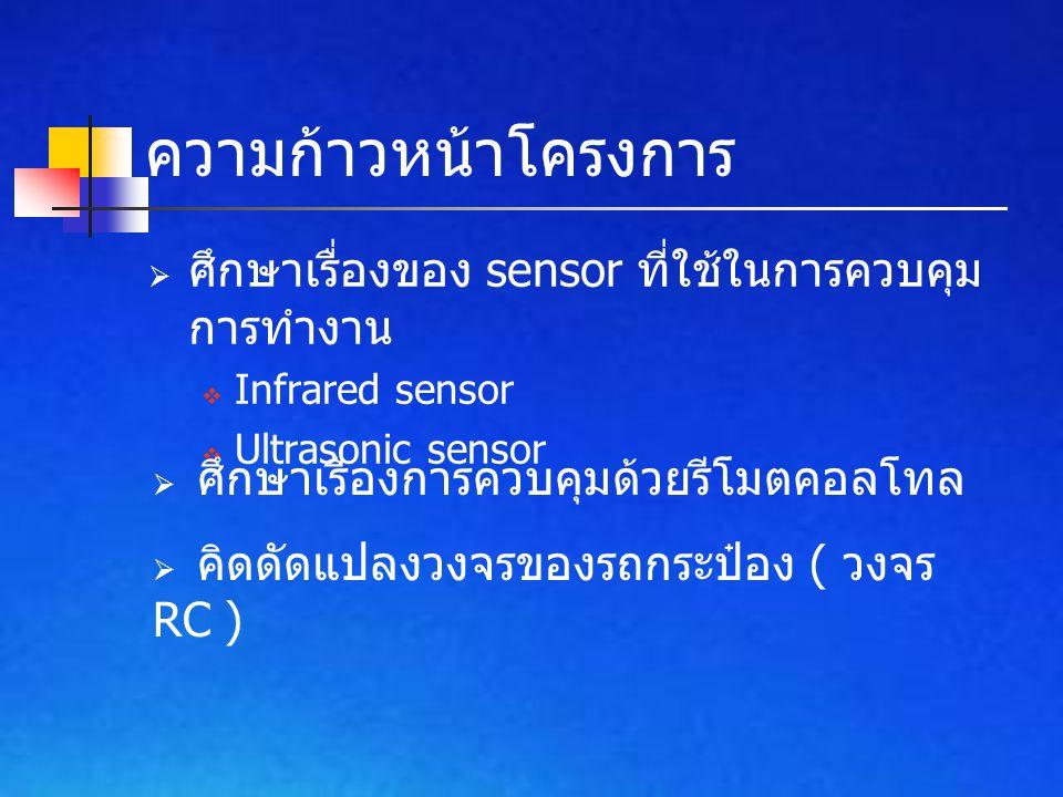  ศึกษาเรื่องของ sensor ที่ใช้ในการควบคุม การทำงาน  Infrared sensor  Ultrasonic sensor ความก้าวหน้าโครงการ  ศึกษาเรื่องการควบคุมด้วยรีโมตคอลโทล  ค