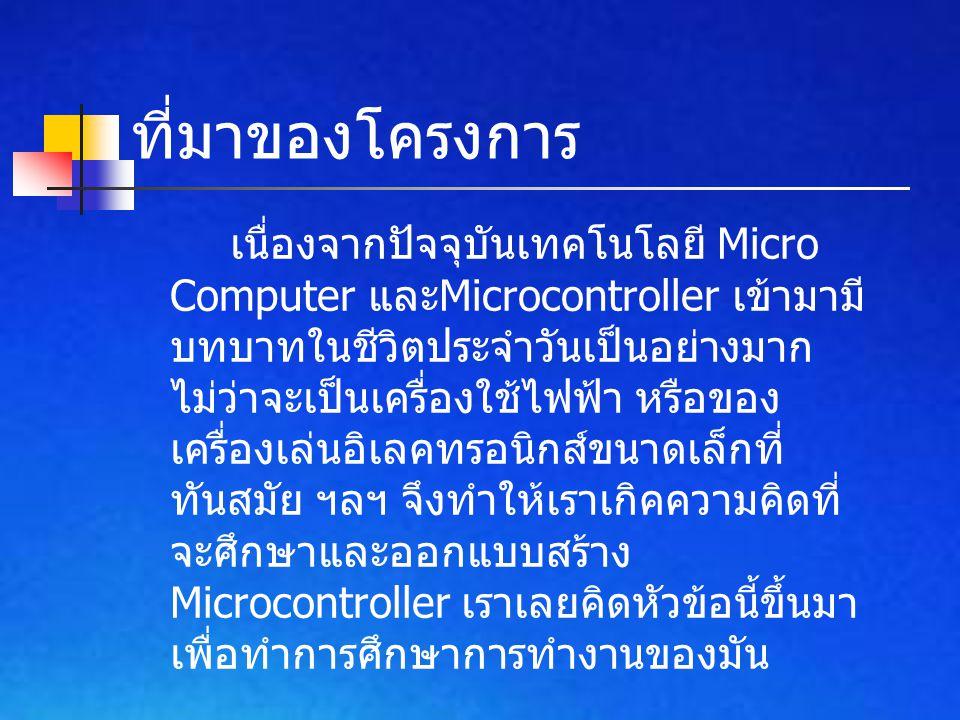 ที่มาของโครงการ เนื่องจากปัจจุบันเทคโนโลยี Micro Computer และ Microcontroller เข้ามามี บทบาทในชีวิตประจำวันเป็นอย่างมาก ไม่ว่าจะเป็นเครื่องใช้ไฟฟ้า หร