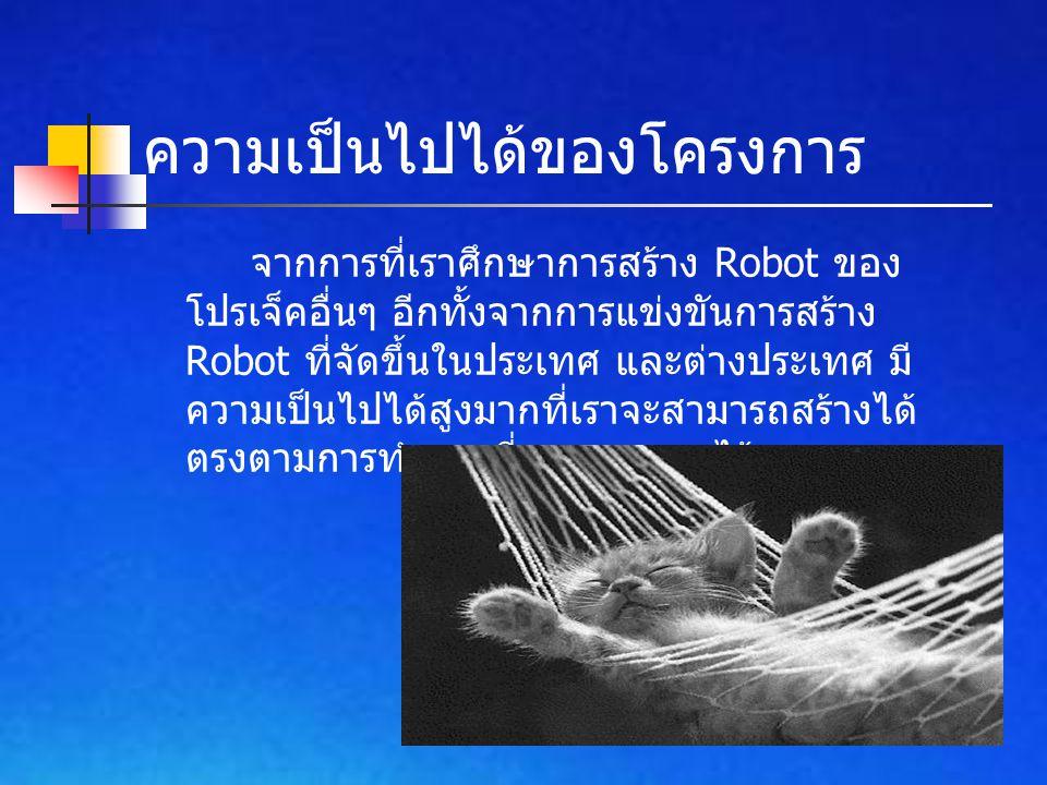 จากการที่เราศึกษาการสร้าง Robot ของ โปรเจ็คอื่นๆ อีกทั้งจากการแข่งขันการสร้าง Robot ที่จัดขึ้นในประเทศ และต่างประเทศ มี ความเป็นไปได้สูงมากที่เราจะสาม