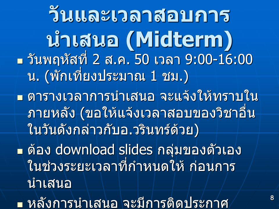 8 วันและเวลาสอบการ นำเสนอ (Midterm)  วันพฤหัสที่ 2 ส. ค. 50 เวลา 9:00-16:00 น. ( พักเที่ยงประมาณ 1 ชม.)  ตารางเวลาการนำเสนอ จะแจ้งให้ทราบใน ภายหลัง