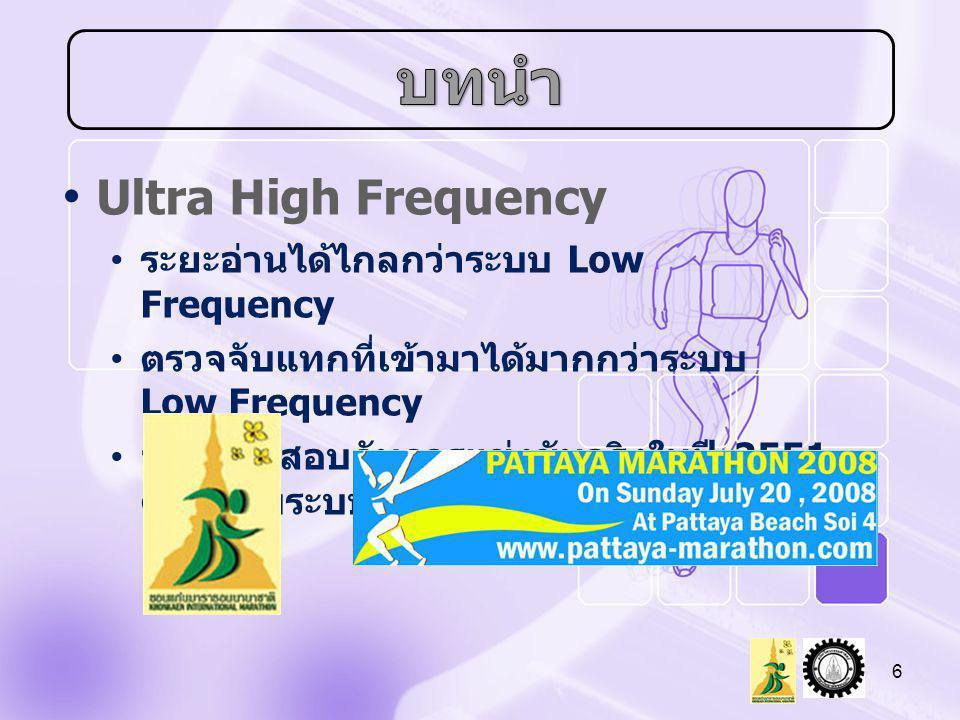 • Ultra High Frequency • ระยะอ่านได้ไกลกว่าระบบ Low Frequency • ตรวจจับแทกที่เข้ามาได้มากกว่าระบบ Low Frequency • จะใช้ทดสอบกับการแข่งขันจริงในปี 2551