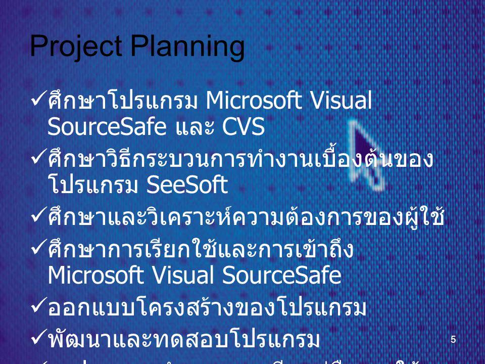 5 Project Planning  ศึกษาโปรแกรม Microsoft Visual SourceSafe และ CVS  ศึกษาวิธีกระบวนการทำงานเบื้องต้นของ โปรแกรม SeeSoft  ศึกษาและวิเคราะห์ความต้องการของผู้ใช้  ศึกษาการเรียกใช้และการเข้าถึง Microsoft Visual SourceSafe  ออกแบบโครงสร้างของโปรแกรม  พัฒนาและทดสอบโปรแกรม  สรุปผลการทำงานและเขียนคู่มือการใช้ งาน
