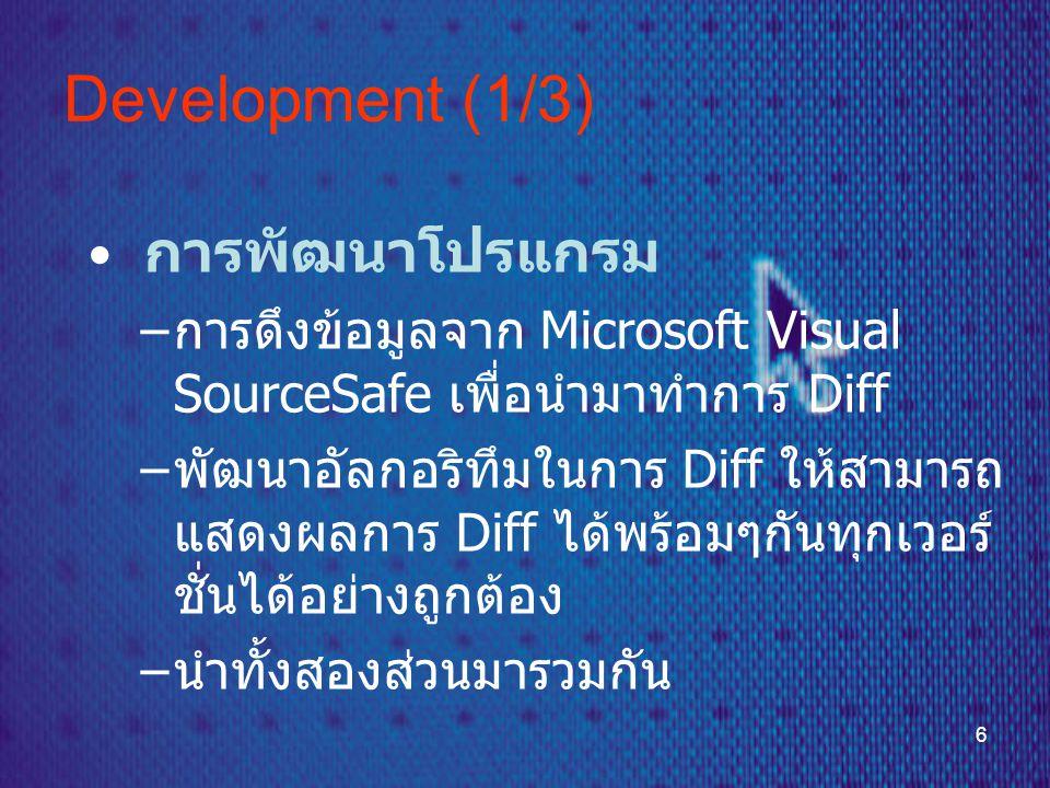 6 Development (1/3) • การพัฒนาโปรแกรม – การดึงข้อมูลจาก Microsoft Visual SourceSafe เพื่อนำมาทำการ Diff – พัฒนาอัลกอริทึมในการ Diff ให้สามารถ แสดงผลการ Diff ได้พร้อมๆกันทุกเวอร์ ชั่นได้อย่างถูกต้อง – นำทั้งสองส่วนมารวมกัน