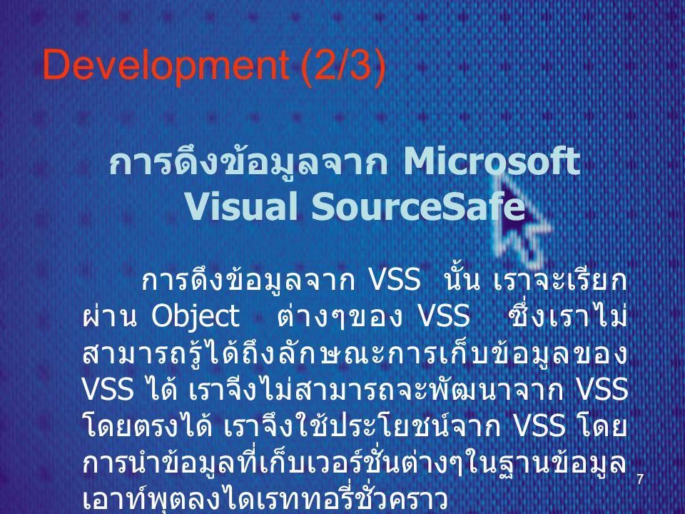 7 Development (2/3) การดึงข้อมูลจาก Microsoft Visual SourceSafe การดึงข้อมูลจาก VSS นั้น เราจะเรียก ผ่าน Object ต่างๆของ VSS ซึ่งเราไม่ สามารถรู้ได้ถึงลักษณะการเก็บข้อมูลของ VSS ได้ เราจีงไม่สามารถจะพัฒนาจาก VSS โดยตรงได้ เราจึงใช้ประโยชน์จาก VSS โดย การนำข้อมูลที่เก็บเวอร์ชั่นต่างๆในฐานข้อมูล เอาท์พุตลงไดเรททอรี่ชั่วคราว