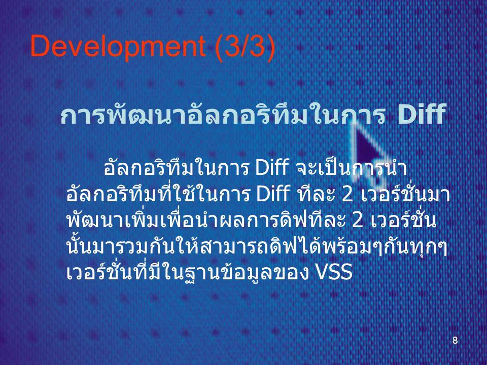 8 Development (3/3) การพัฒนาอัลกอริทึมในการ Diff อัลกอริทึมในการ Diff จะเป็นการนำ อัลกอริทึมที่ใช้ในการ Diff ทีละ 2 เวอร์ชั่นมา พัฒนาเพิ่มเพื่อนำผลการดิฟทีละ 2 เวอร์ชั่น นั้นมารวมกันให้สามารถดิฟได้พร้อมๆกันทุกๆ เวอร์ชั่นที่มีในฐานข้อมูลของ VSS