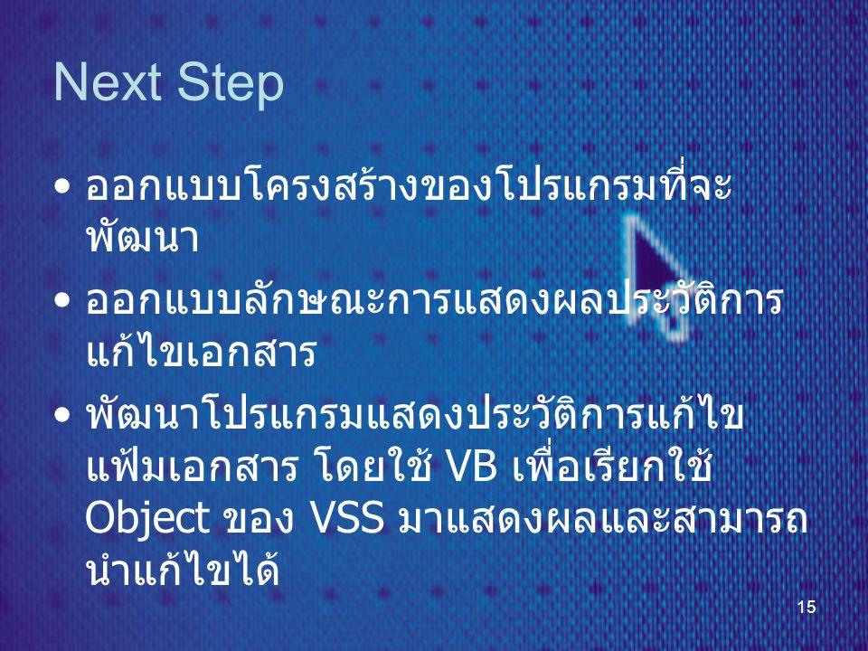 15 Next Step • ออกแบบโครงสร้างของโปรแกรมที่จะ พัฒนา • ออกแบบลักษณะการแสดงผลประวัติการ แก้ไขเอกสาร • พัฒนาโปรแกรมแสดงประวัติการแก้ไข แฟ้มเอกสาร โดยใช้ VB เพื่อเรียกใช้ Object ของ VSS มาแสดงผลและสามารถ นำแก้ไขได้