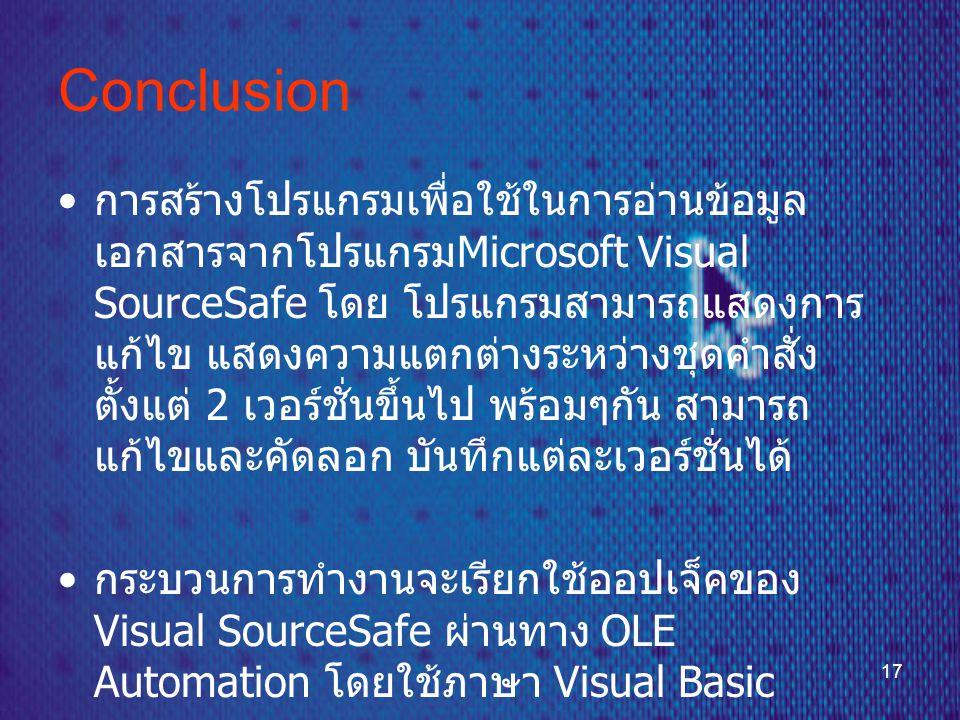 17 Conclusion • การสร้างโปรแกรมเพื่อใช้ในการอ่านข้อมูล เอกสารจากโปรแกรม Microsoft Visual SourceSafe โดย โปรแกรมสามารถแสดงการ แก้ไข แสดงความแตกต่างระหว่างชุดคำสั่ง ตั้งแต่ 2 เวอร์ชั่นขึ้นไป พร้อมๆกัน สามารถ แก้ไขและคัดลอก บันทึกแต่ละเวอร์ชั่นได้ • กระบวนการทำงานจะเรียกใช้ออปเจ็คของ Visual SourceSafe ผ่านทาง OLE Automation โดยใช้ภาษา Visual Basic