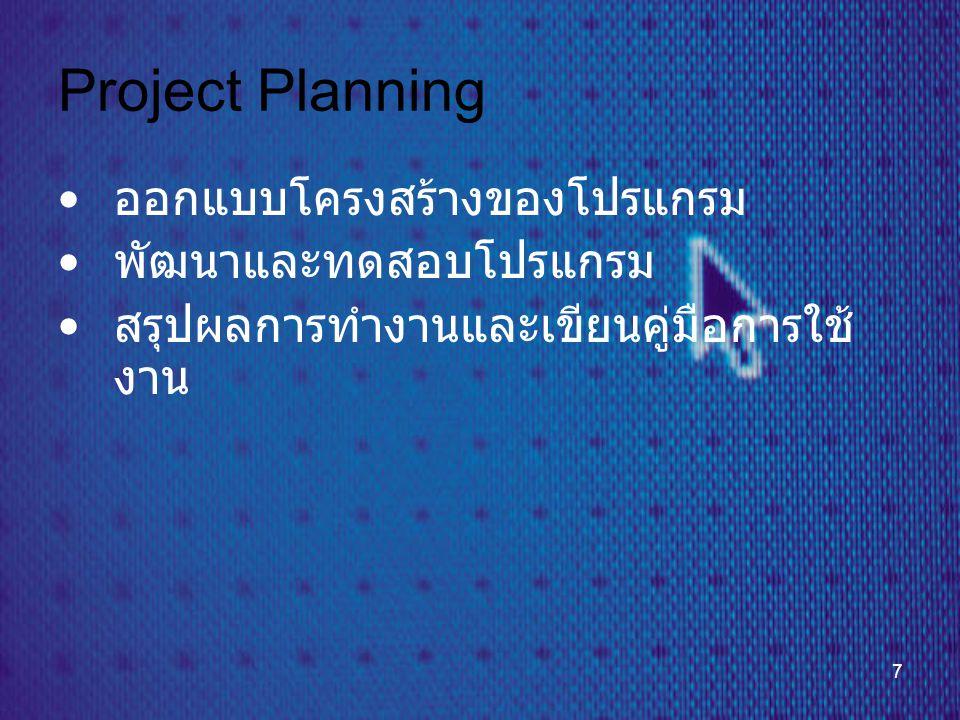 7 Project Planning • ออกแบบโครงสร้างของโปรแกรม • พัฒนาและทดสอบโปรแกรม • สรุปผลการทำงานและเขียนคู่มือการใช้ งาน