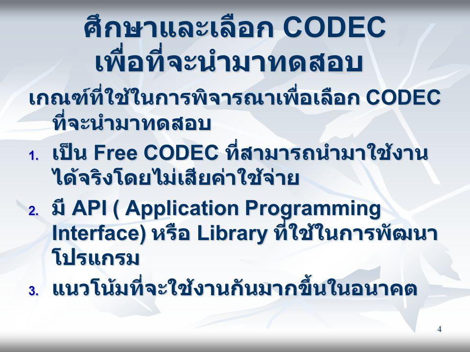 4 ศึกษาและเลือก CODEC เพื่อที่จะนำมาทดสอบ เกณฑ์ที่ใช้ในการพิจารณาเพื่อเลือก CODEC ที่จะนำมาทดสอบ  เป็น Free CODEC ที่สามารถนำมาใช้งาน ได้จริงโดยไม่เ