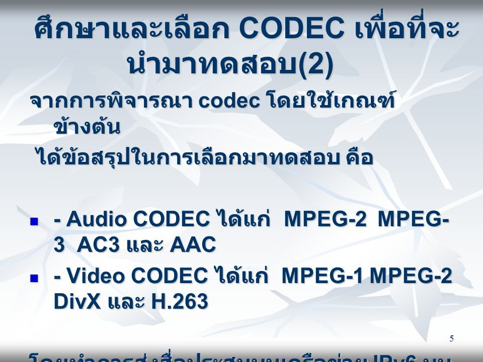 5 ศึกษาและเลือก CODEC เพื่อที่จะ นำมาทดสอบ (2) จากการพิจารณา codec โดยใช้เกณฑ์ ข้างต้น ได้ข้อสรุปในการเลือกมาทดสอบ คือ ได้ข้อสรุปในการเลือกมาทดสอบ คือ