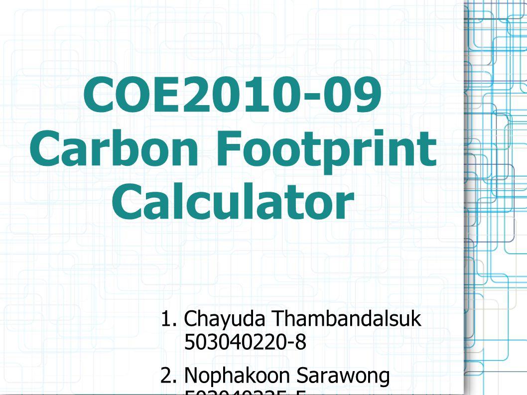 COE2010-09 Carbon Footprint Calculator  Chayuda Thambandalsuk 503040220-8 2. Nophakoon Sarawong 503040235-5