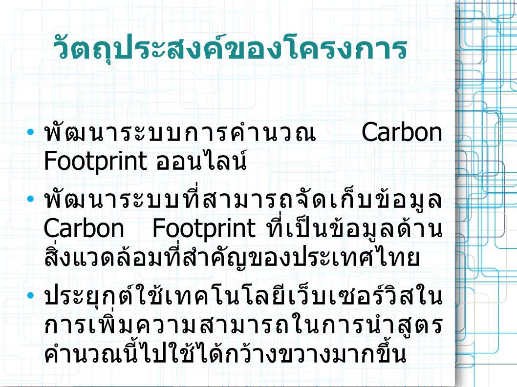 วัตถุประสงค์ของโครงการ • พัฒนาระบบการคำนวณ Carbon Footprint ออนไลน์ • พัฒนาระบบที่สามารถจัดเก็บข้อมูล Carbon Footprint ที่เป็นข้อมูลด้าน สิ่งแวดล้อมที