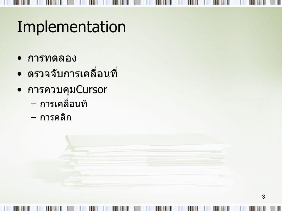 Implementation •การทดลอง •ตรวจจับการเคลื่อนที่ •การควบคุมCursor –การเคลื่อนที่ –การคลิก 3