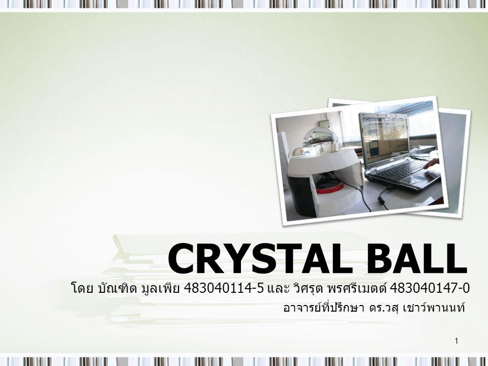 CRYSTAL BALL โดย บัณฑิต มูลเพีย 483040114-5 และ วิศรุต พรศรีเมตต์ 483040147-0 อาจารย์ที่ปรึกษา ดร.วสุ เชาว์พานนท์ 1