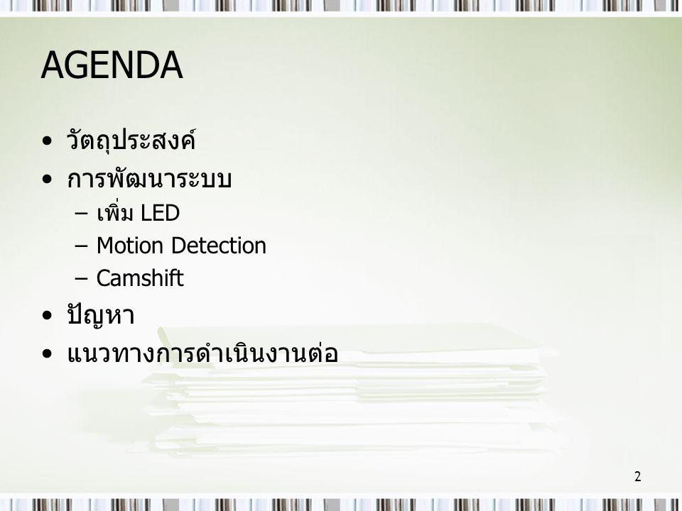 AGENDA •วัตถุประสงค์ •การพัฒนาระบบ –เพิ่ม LED –Motion Detection –Camshift •ปัญหา •แนวทางการดำเนินงานต่อ 2