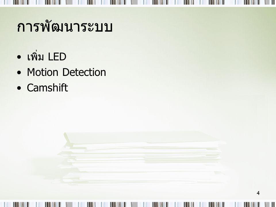การพัฒนาระบบ •เพิ่ม LED •Motion Detection •Camshift 4
