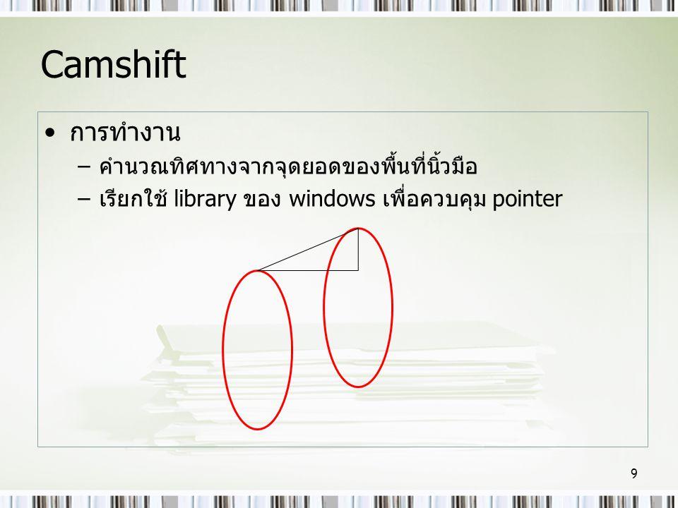 Camshift •การทำงาน –คำนวณทิศทางจากจุดยอดของพื้นที่นิ้วมือ –เรียกใช้ library ของ windows เพื่อควบคุม pointer 9
