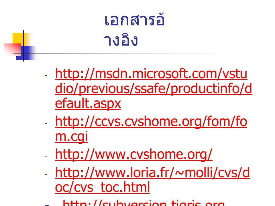เอกสารอ้ างอิง - http://msdn.microsoft.com/vstu dio/previous/ssafe/productinfo/d efault.aspx http://msdn.microsoft.com/vstu dio/previous/ssafe/productinfo/d efault.aspx - http://ccvs.cvshome.org/fom/fo m.cgi http://ccvs.cvshome.org/fom/fo m.cgi - http://www.cvshome.org/ http://www.cvshome.org/ - http://www.loria.fr/~molli/cvs/d oc/cvs_toc.html http://www.loria.fr/~molli/cvs/d oc/cvs_toc.html - http://subversion.tigris.orghttp://subversion.tigris.org