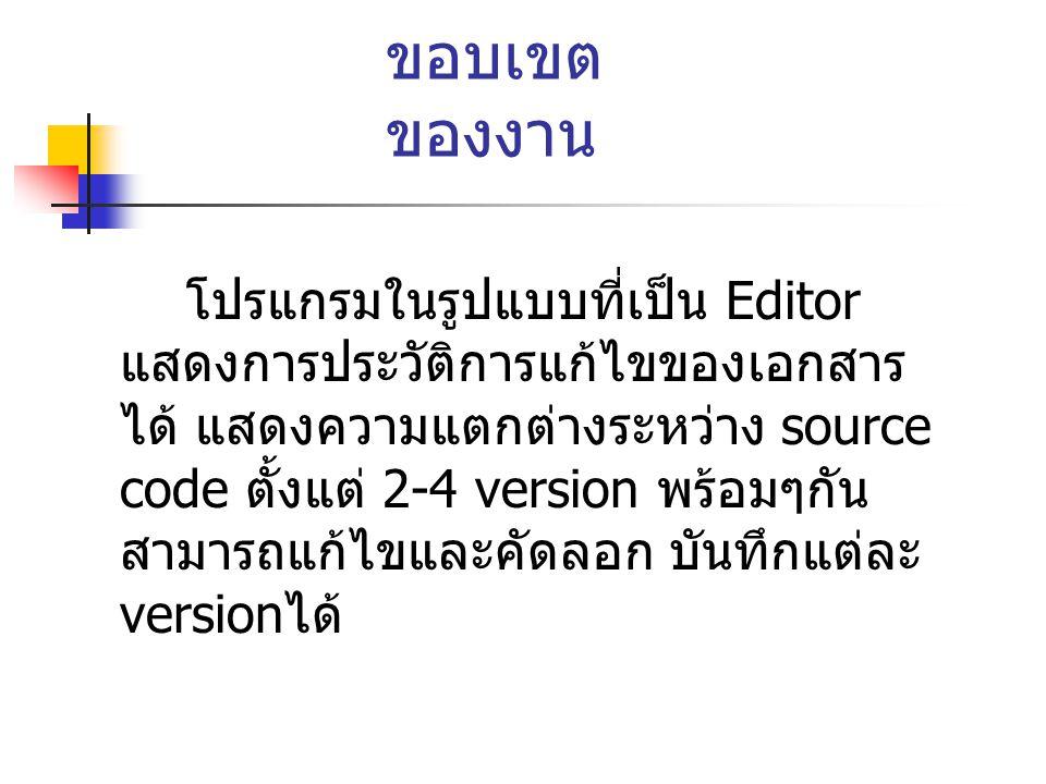 ขอบเขต ของงาน โปรแกรมในรูปแบบที่เป็น Editor แสดงการประวัติการแก้ไขของเอกสาร ได้ แสดงความแตกต่างระหว่าง source code ตั้งแต่ 2-4 version พร้อมๆกัน สามารถแก้ไขและคัดลอก บันทึกแต่ละ version ได้