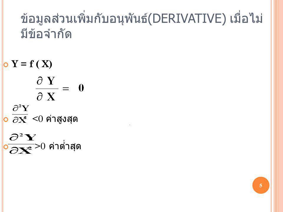 ข้อมูลส่วนเพิ่มกับอนุพันธ์ (DERIVATIVE) เมื่อไม่ มีข้อจำกัด 5 Y = f ( X) <0 ค่าสูงสุด >0 ค่าต่ำสุด