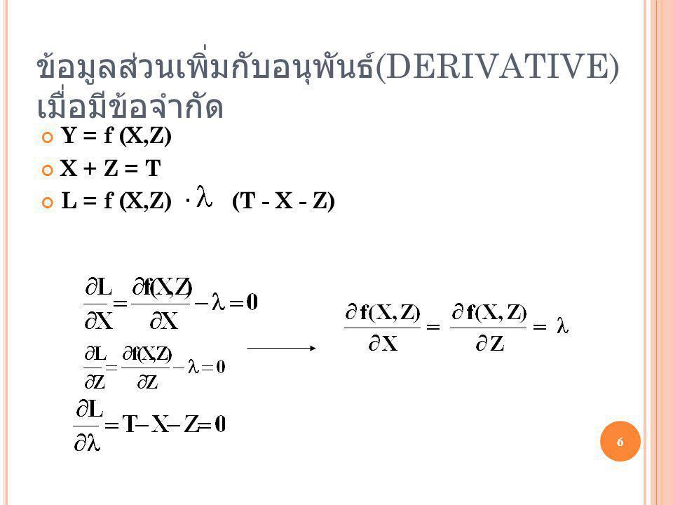 ข้อมูลส่วนเพิ่มกับอนุพันธ์ (DERIVATIVE) เมื่อมีข้อจำกัด Y = f (X,Z) X + Z = T L = f (X,Z) + (T - X - Z) 6