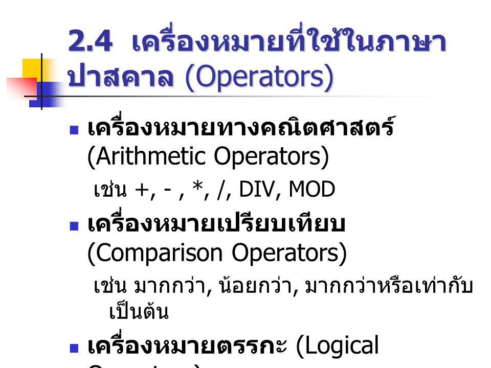 2.4 เครื่องหมายที่ใช้ในภาษา ปาสคาล (Operators)  เครื่องหมายทางคณิตศาสตร์ (Arithmetic Operators) เช่น +, -, *, /, DIV, MOD  เครื่องหมายเปรียบเทียบ (Comparison Operators) เช่น มากกว่า, น้อยกว่า, มากกว่าหรือเท่ากับ เป็นต้น  เครื่องหมายตรรกะ (Logical Operators) เช่น AND, OR, NOT เป็นต้น