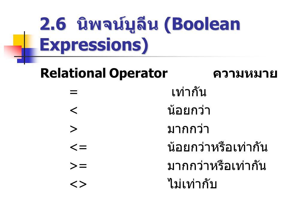 2.6 นิพจน์บูลีน (Boolean Expressions) Relational Operator ความหมาย = เท่ากัน < น้อยกว่า > มากกว่า <= น้อยกว่าหรือเท่ากัน >= มากกว่าหรือเท่ากัน <> ไม่เท่ากับ