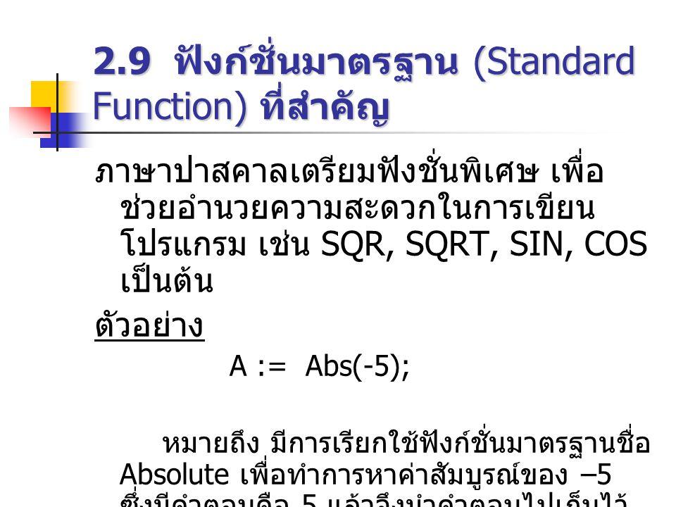 2.9 ฟังก์ชั่นมาตรฐาน (Standard Function) ที่สำคัญ ภาษาปาสคาลเตรียมฟังชั่นพิเศษ เพื่อ ช่วยอำนวยความสะดวกในการเขียน โปรแกรม เช่น SQR, SQRT, SIN, COS เป็นต้น ตัวอย่าง A := Abs(-5); หมายถึง มีการเรียกใช้ฟังก์ชั่นมาตรฐานชื่อ Absolute เพื่อทำการหาค่าสัมบูรณ์ของ –5 ซึ่งมีคำตอบคือ 5 แล้วจึงนำคำตอบไปเก็บไว้ ในตัวแปร A