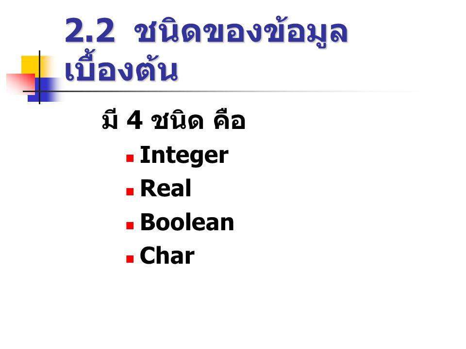 2.2 ชนิดของข้อมูล เบื้องต้น มี 4 ชนิด คือ  Integer  Real  Boolean  Char