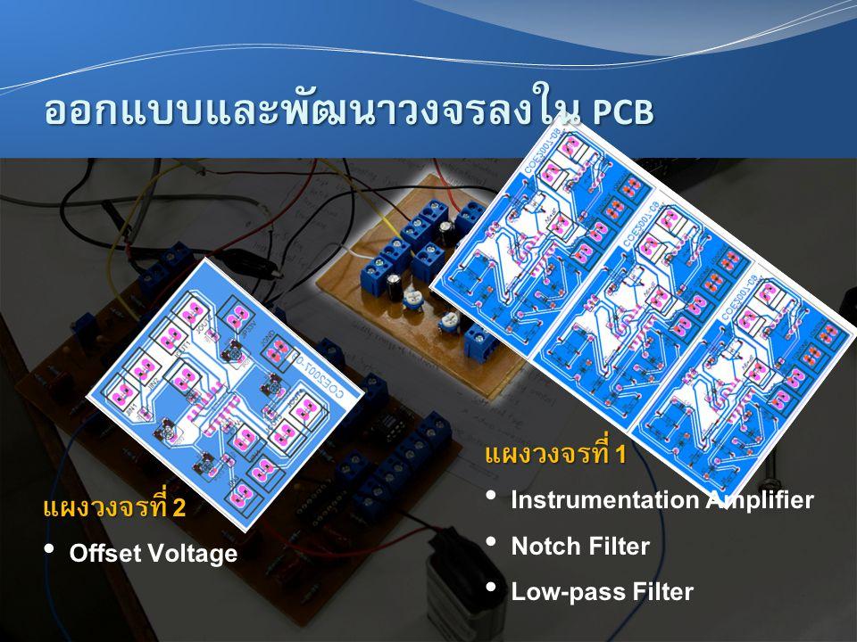 แผงวงจรที่ 2 • Offset Voltage แผงวงจรที่ 1 • Instrumentation Amplifier • Notch Filter • Low-pass Filter ออกแบบและพัฒนาวงจรลงใน PCB