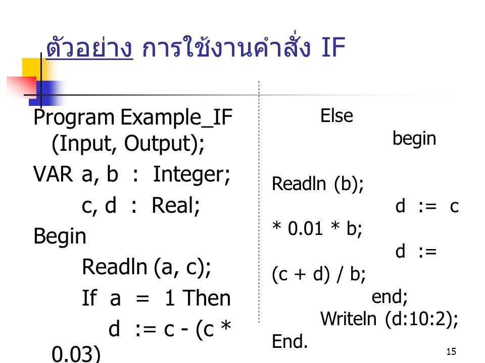 15 ตัวอย่าง การใช้งานคำสั่ง IF Program Example_IF (Input, Output); VAR a, b : Integer; c, d : Real; Begin Readln (a, c); If a = 1 Then d := c - (c * 0