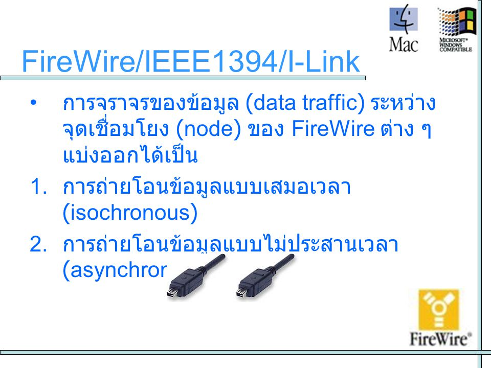 FireWire/IEEE1394/I-Link • การจราจรของข้อมูล (data traffic) ระหว่างจุด เชื่อมโยง (node) ของ FireWire ต่าง ๆ แบ่ง ออกได้เป็น 1. การถ่ายโอนข้อมูลแบบเสมอ
