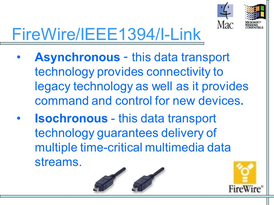 FireWire/IEEE1394/I-Link •Asynchronous - this data transport technology provides connectivity to legacy technology as well as it provides command and